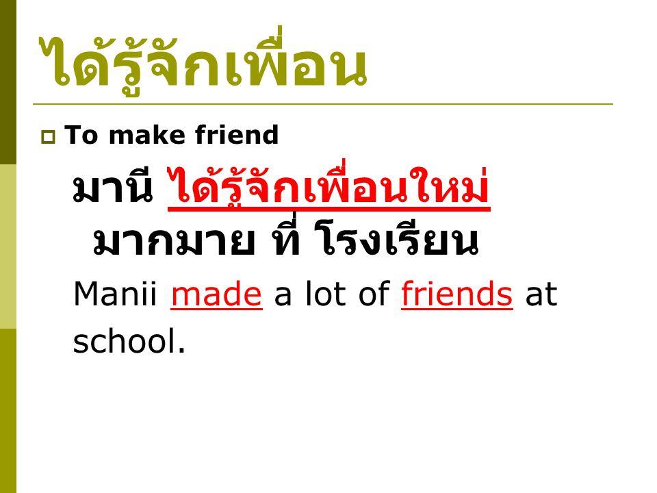 ได้รู้จักเพื่อน  To make friend มานี ได้รู้จักเพื่อนใหม่ มากมาย ที่ โรงเรียน Manii made a lot of friends at school.