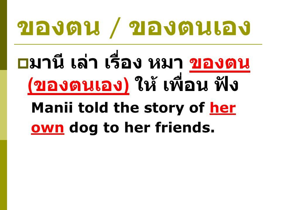 ของตน / ของตนเอง  มานี เล่า เรื่อง หมา ของตน ( ของตนเอง ) ให้ เพื่อน ฟัง Manii told the story of her own dog to her friends.