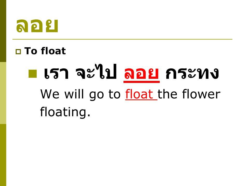 ลอย  To float เรา จะไป ลอย กระทง We will go to float the flower floating.