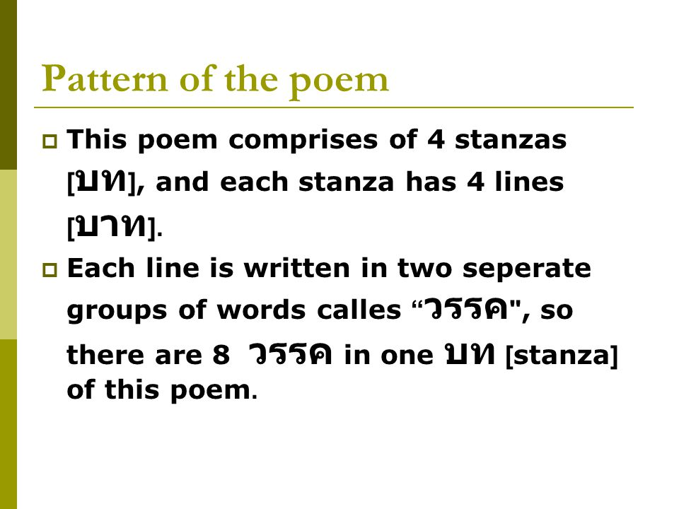Pattern of the poem  This poem comprises of 4 stanzas [ บท ], and each stanza has 4 lines [ บาท ].  Each line is written in two seperate groups of w