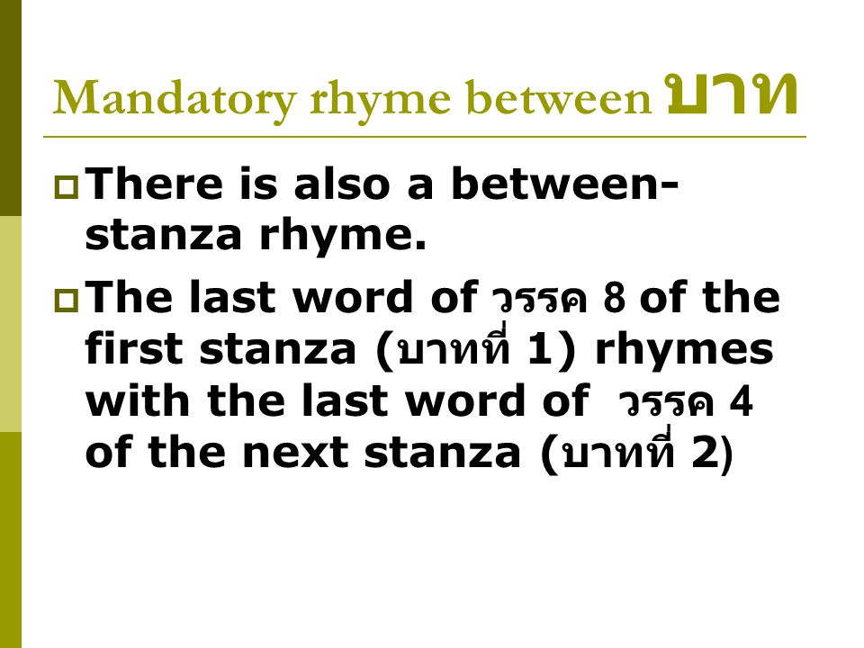 Mandatory rhyme between บาท  There is also a between- stanza rhyme.  The last word of วรรค 8 of the first stanza ( บาทที่ 1) rhymes with the last wo