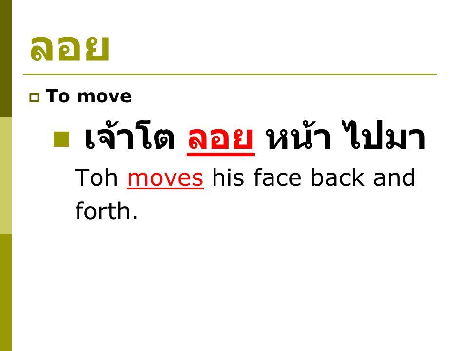 ลอย  To move เจ้าโต ลอย หน้า ไปมา Toh moves his face back and forth.