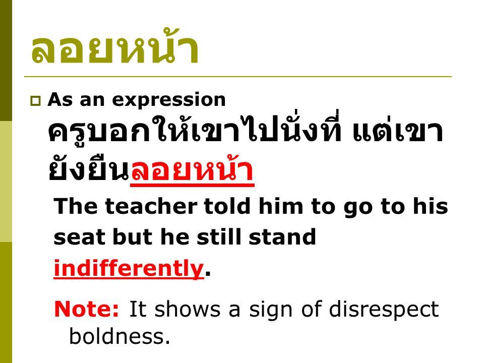 ลอยหน้า  As an expression ครูบอกให้เขาไปนั่งที่ แต่เขา ยังยืนลอยหน้า The teacher told him to go to his seat but he still stand indifferently.