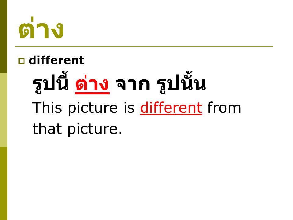ต่าง  different รูปนี้ ต่าง จาก รูปนั้น This picture is different from that picture.