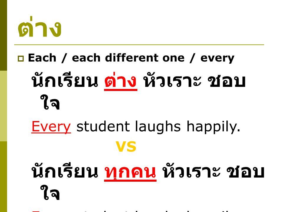 ต่าง  Each / each different one / every นักเรียน ต่าง หัวเราะ ชอบ ใจ Every student laughs happily.