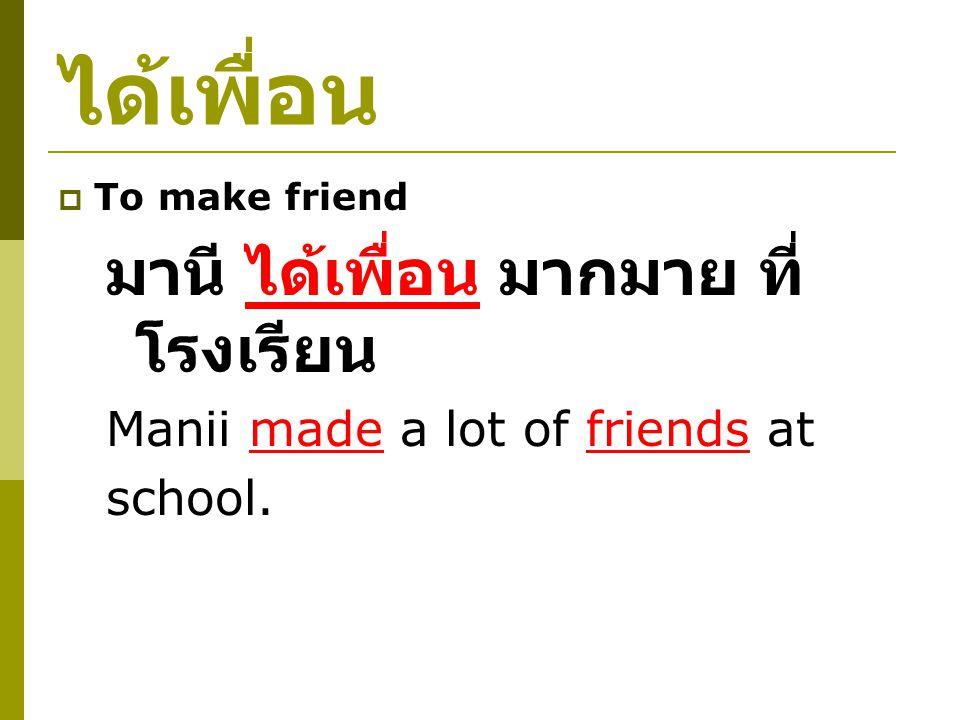 ได้เพื่อน  To make friend มานี ได้เพื่อน มากมาย ที่ โรงเรียน Manii made a lot of friends at school.