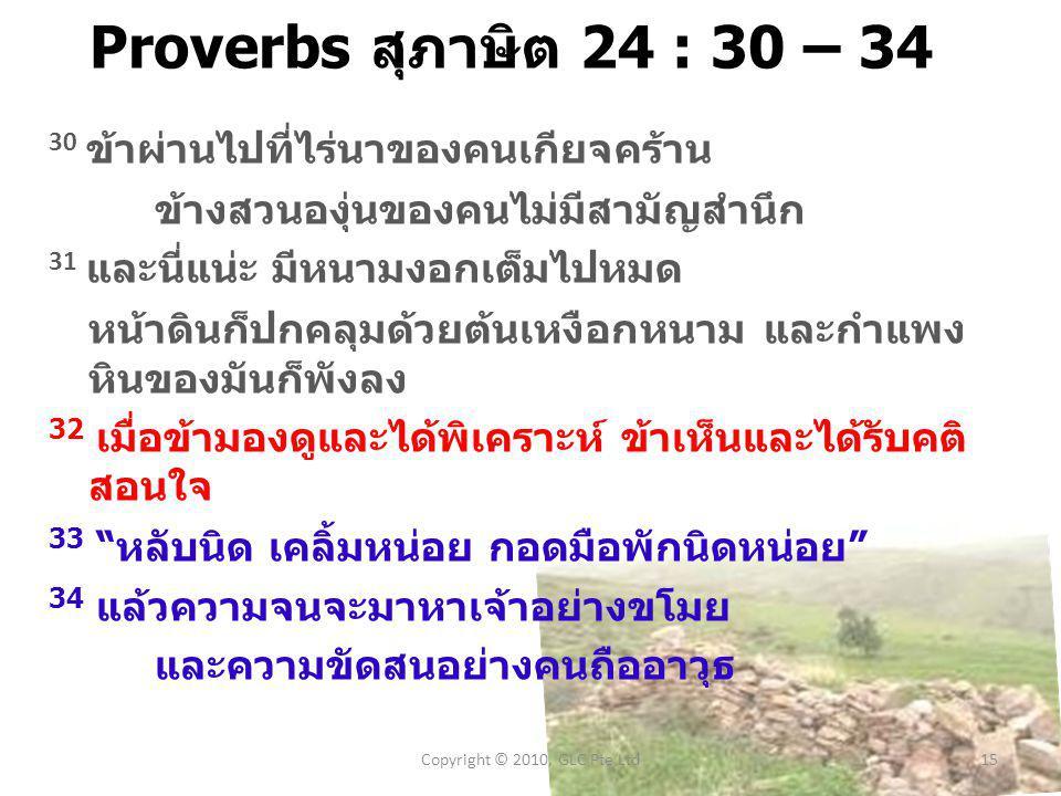 Proverbs สุภาษิต 24 : 30 – 34 30 ข้าผ่านไปที่ไร่  นาของคนเกียจ  คร้าน ข้างสวน  องุ่นของคนไม่  มีสามัญ  สำนึก 31 และนี่  แน่ะ มีหนามงอกเต็มไปหมด หน้า  ดินก็ปก  คลุมด้วยต้น  เหงือก  หนาม และกำ  แพง หินของมันก็พังลง 32 เมื่อข้ามอง  ดูและได้พิ  เคราะห์ ข้าเห็นและได้รับคติ  สอน  ใจ 33 หลับนิด เคลิ้มหน่อย กอดมือพักนิด  หน่อย 34 แล้วความจนจะมา  หาเจ้าอย่างขโมย และความขัด  สนอย่างคนถืออาวุธ Copyright © 2010, GLC Pte Ltd15