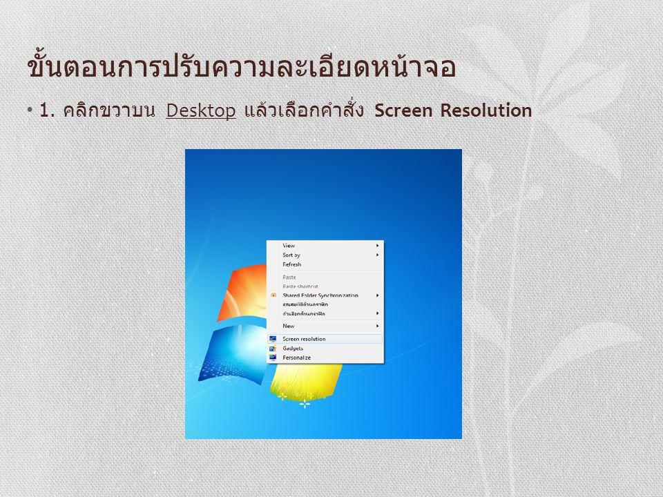 ขั้นตอนการปรับความละเอียดหน้าจอ 1. คลิกขวาบน Desktop แล้วเลือกคำสั่ง Screen Resolution