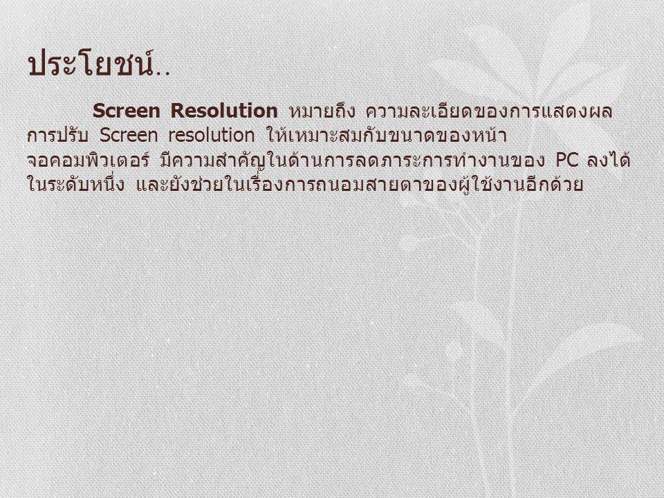 ประโยชน์.. Screen Resolution หมายถึง ความละเอียดของการแสดงผล การปรับ Screen resolution ให้เหมาะสมกับขนาดของหน้า จอคอมพิวเตอร์ มีความสำคัญในด้านการลดภา