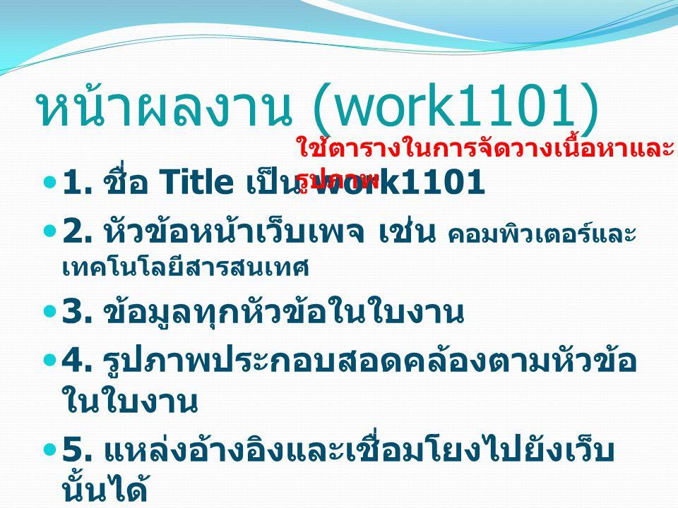 1. ชื่อ Title เป็น work1101 2. หัวข้อหน้าเว็บเพจ เช่น คอมพิวเตอร์และ เทคโนโลยีสารสนเทศ 3.
