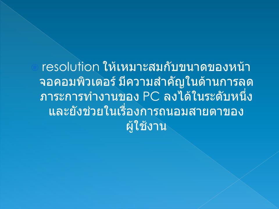  resolution ให้เหมาะสมกับขนาดของหน้า จอคอมพิวเตอร์ มีความสำคัญในด้านการลด ภาระการทำงานของ PC ลงได้ในระดับหนึ่ง และยังช่วยในเรื่องการถนอมสายตาของ ผู้ใช้งาน