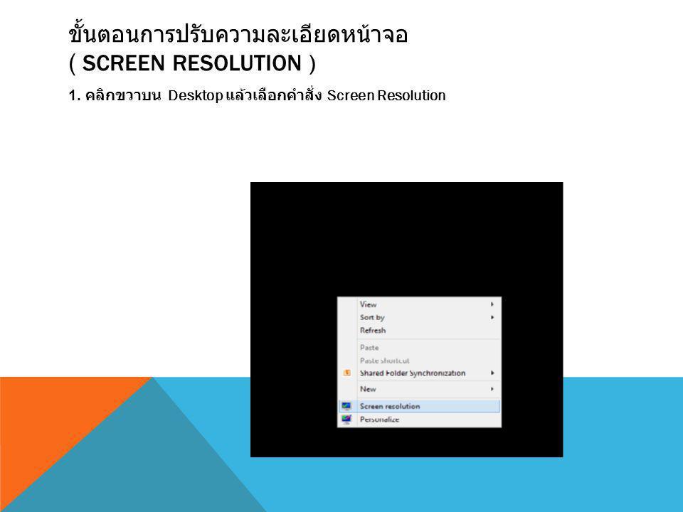 ขั้นตอนการปรับความละเอียดหน้าจอ ( SCREEN RESOLUTION ) 1. คลิกขวาบน Desktop แล้วเลือกคำสั่ง Screen Resolution