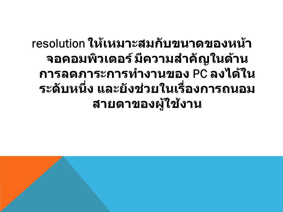 resolution ให้เหมาะสมกับขนาดของหน้า จอคอมพิวเตอร์ มีความสำคัญในด้าน การลดภาระการทำงานของ PC ลงได้ใน ระดับหนึ่ง และยังช่วยในเรื่องการถนอม สายตาของผู้ใช้งาน