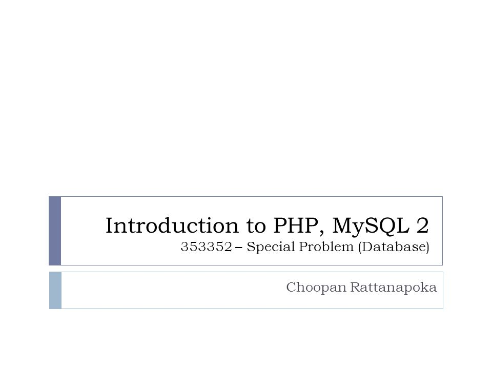 Introduction to PHP, MySQL 2 353352 – Special Problem (Database) Choopan Rattanapoka