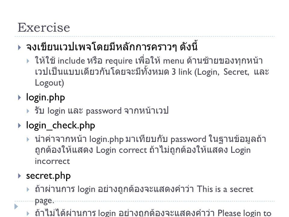 Exercise  จงเขียนเวปเพจโดยมีหลักการคราวๆ ดังนี้  ให้ใช้ include หรือ require เพื่อให้ menu ด้านซ้ายของทุกหน้า เวปเป็นแบบเดียวกันโดยจะมีทั้งหมด 3 link (Login, Secret, และ Logout)  login.php  รับ login และ password จากหน้าเวป  login_check.php  นำค่าจากหน้า login.php มาเทียบกับ password ในฐานข้อมูลถ้า ถูกต้องให้แสดง Login correct ถ้าไม่ถูกต้องให้แสดง Login incorrect  secret.php  ถ้าผ่านการ login อย่างถูกต้องจะแสดงคำว่า This is a secret page.