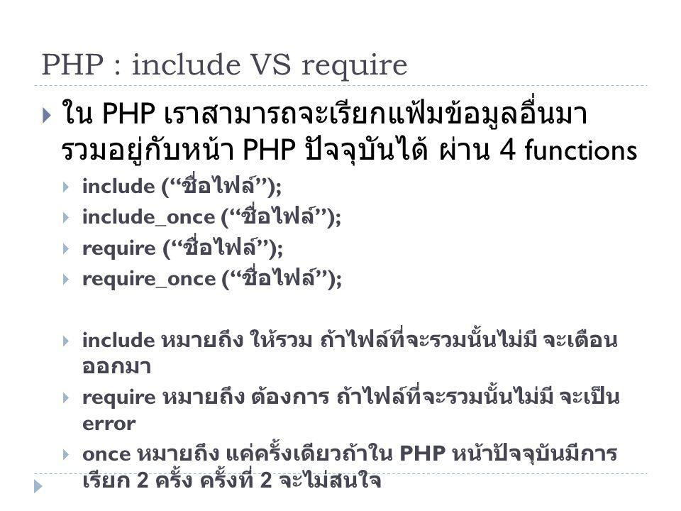 PHP : include VS require  ใน PHP เราสามารถจะเรียกแฟ้มข้อมูลอื่นมา รวมอยู่กับหน้า PHP ปัจจุบันได้ ผ่าน 4 functions  include ( ชื่อไฟล์ );  include_once ( ชื่อไฟล์ );  require ( ชื่อไฟล์ );  require_once ( ชื่อไฟล์ );  include หมายถึง ให้รวม ถ้าไฟล์ที่จะรวมนั้นไม่มี จะเตือน ออกมา  require หมายถึง ต้องการ ถ้าไฟล์ที่จะรวมนั้นไม่มี จะเป็น error  once หมายถึง แค่ครั้งเดียวถ้าใน PHP หน้าปัจจุบันมีการ เรียก 2 ครั้ง ครั้งที่ 2 จะไม่สนใจ