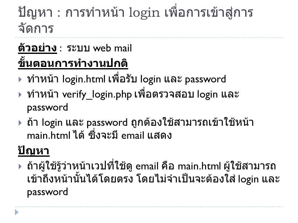 ปัญหา : การทำหน้า login เพื่อการเข้าสู่การ จัดการ ตัวอย่าง : ระบบ web mail ขั้นตอนการทำงานปกติ  ทำหน้า login.html เพื่อรับ login และ password  ทำหน้า verify_login.php เพื่อตรวจสอบ login และ password  ถ้า login และ password ถูกต้องใช้สามารถเข้าใช้หน้า main.html ได้ ซึ่งจะมี email แสดง ปัญหา  ถ้าผู้ใช้รู้ว่าหน้าเวปที่ใช้ดู email คือ main.html ผู้ใช้สามารถ เข้าถึงหน้านั้นได้โดยตรง โดยไม่จำเป็นจะต้องใส่ login และ password