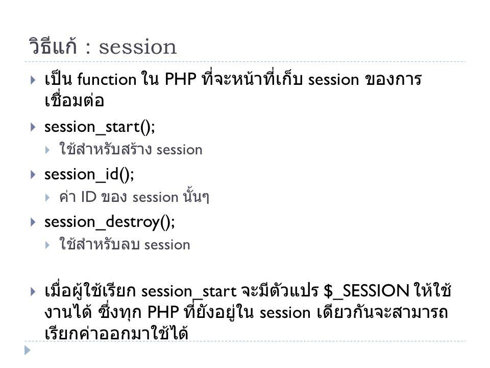 วิธีแก้ : session  เป็น function ใน PHP ที่จะหน้าที่เก็บ session ของการ เชื่อมต่อ  session_start();  ใช้สำหรับสร้าง session  session_id();  ค่า ID ของ session นั้นๆ  session_destroy();  ใช้สำหรับลบ session  เมื่อผู้ใช้เรียก session_start จะมีตัวแปร $_SESSION ให้ใช้ งานได้ ซึ่งทุก PHP ที่ยังอยู่ใน session เดียวกันจะสามารถ เรียกค่าออกมาใช้ได้