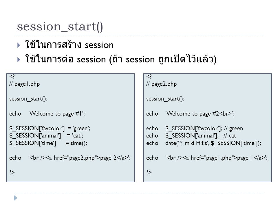 session_start()  ใช้ในการสร้าง session  ใช้ในการต่อ session ( ถ้า session ถูกเปิดไว้แล้ว ) page 2 ; > '; echo $_SESSION[ favcolor ]; // green echo $_SESSION[ animal ]; // cat echo date( Y m d H:i:s , $_SESSION[ time ]); echo page 1 ; >