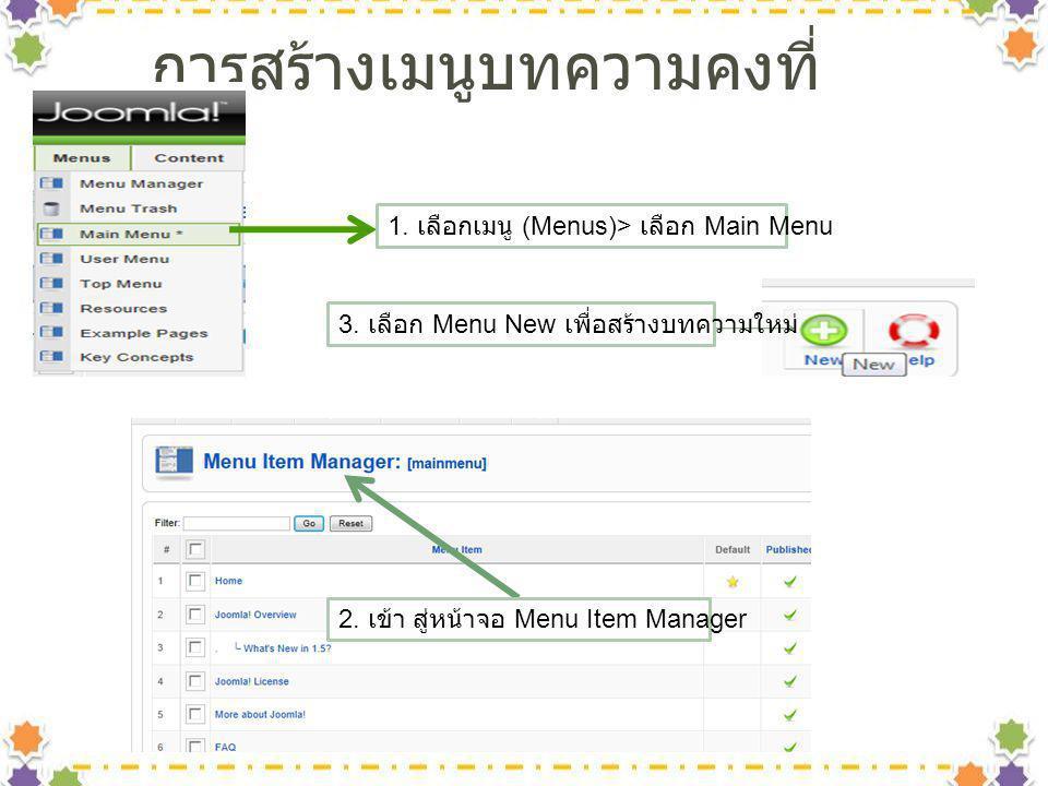 การสร้างเมนูบทความคงที่ 1. เลือกเมนู (Menus)> เลือก Main Menu 2. เข้า สู่หน้าจอ Menu Item Manager 3. เลือก Menu New เพื่อสร้างบทความใหม่