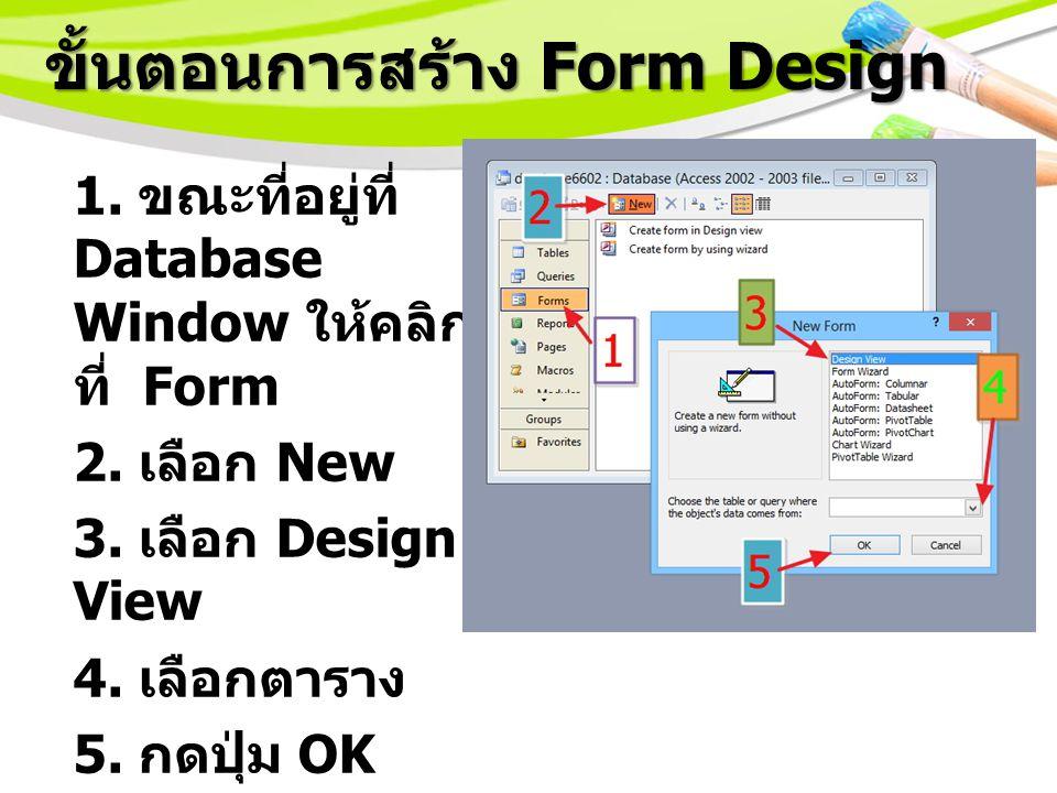 ขั้นตอนการสร้าง Form Design 1.ขณะที่อยู่ที่ Database Window ให้คลิก ที่ Form 2.