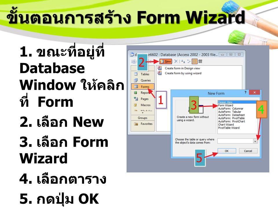 ขั้นตอนการสร้าง Form Wizard 1.ขณะที่อยู่ที่ Database Window ให้คลิก ที่ Form 2.