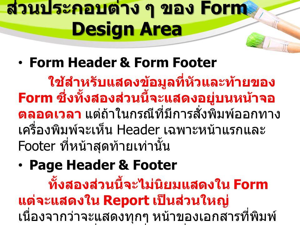 ส่วนประกอบต่าง ๆ ของ Form Design Area Form Header & Form Footer ใช้สำหรับแสดงข้อมูลที่หัวและท้ายของ Form ซึ่งทั้งสองส่วนนี้จะแสดงอยู่บนหน้าจอ ตลอดเวลา แต่ถ้าในกรณีที่มีการสั่งพิมพ์ออกทาง เครื่องพิมพ์จะเห็น Header เฉพาะหน้าแรกและ Footer ที่หน้าสุดท้ายเท่านั้น Page Header & Footer ทั้งสองส่วนนี้จะไม่นิยมแสดงใน Form แต่จะแสดงใน Report เป็นส่วนใหญ่ เนื่องจากว่าจะแสดงทุกๆ หน้าของเอกสารที่พิมพ์ ออกมาทางเครื่องพิมพ์นั่นเอง ซึ่งจะได้ศึกษาใน รายละเอียดต่อไปในเรื่องการใช้งาน Report