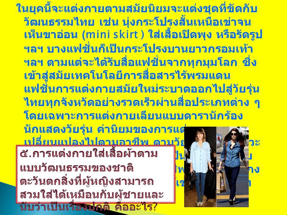 ในยุคนี้จะแต่งกายตามสมัยนิยมจะแต่งชุดที่ขัดกับ วัฒนธรรมไทย เช่น นุ่งกระโปรงสั้นเหนือเข่าจน เห็นขาอ่อน (mini skirt ) ใส่เสื้อเปิดพุง หรือรัดรูป ฯลฯ บางแฟชั่นก็เป็นกระโปรงบานยาวกรอมเท้า ฯลฯ ตามแต่จะได้รับสื่อแฟชั่นจากทุกมุมโลก ซึ่ง เข้าสู่สมัยเทคโนโลยีการสื่อสารไร้พรมแดน แฟชั่นการแต่งกายสมัยใหม่ระบาดออกไปสู่วัยรุ่น ไทยทุกจังหวัดอย่างรวดเร็วผ่านสื่อประเภทต่าง ๆ โดยเฉพาะการแต่งกายเลียนแบบดารานักร้อง นักแสดงวัยรุ่น ค่านิยมของการแต่งกาย เปลี่ยนแปลงไปตามอาชีพ ตามวัยและตามสภาวะ แวดล้อม แฟชั่นกางเกง นับเป็นแฟชั่นที่ได้รับ ความนิยมในเกือบทุกวัยทุกอาชีพ การนุ่งกางเกง นับเป็นเรื่องปกติกางเกงผ้ายีนส์เข้ามามีบทบาท มากในกลุ่มวัยรุ่น