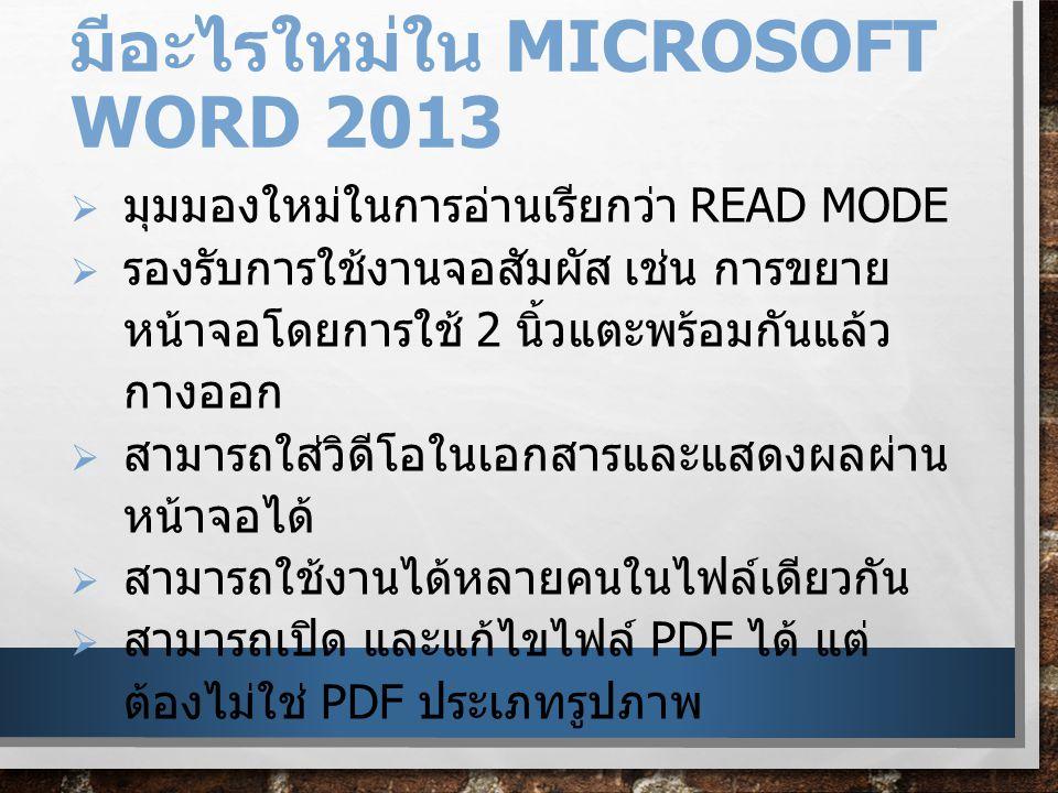 มีอะไรใหม่ใน MICROSOFT WORD 2013  มุมมองใหม่ในการอ่านเรียกว่า READ MODE  รองรับการใช้งานจอสัมผัส เช่น การขยาย หน้าจอโดยการใช้ 2 นิ้วแตะพร้อมกันแล้ว กางออก  สามารถใส่วิดีโอในเอกสารและแสดงผลผ่าน หน้าจอได้  สามารถใช้งานได้หลายคนในไฟล์เดียวกัน  สามารถเปิด และแก้ไขไฟล์ PDF ได้ แต่ ต้องไม่ใช่ PDF ประเภทรูปภาพ