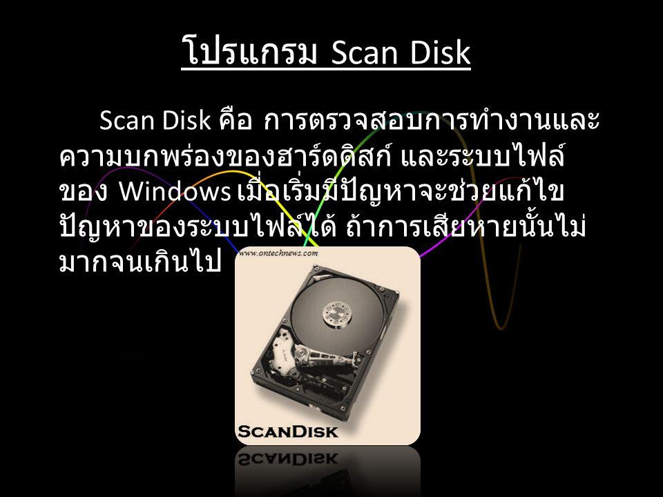 โปรแกรม Scan Disk Scan Disk คือ การตรวจสอบการทำงานและ ความบกพร่องของฮาร์ดดิสก์ และระบบไฟล์ ของ Windows เมื่อเริ่มมีปัญหาจะช่วยแก้ไข ปัญหาของระบบไฟล์ได