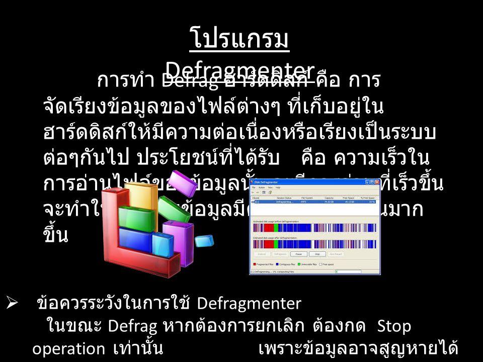 โปรแกรม Defragmenter การทำ Defrag ฮาร์ดดิสก์ คือ การ จัดเรียงข้อมูลของไฟล์ต่างๆ ที่เก็บอยู่ใน ฮาร์ดดิสก์ให้มีความต่อเนื่องหรือเรียงเป็นระบบ ต่อๆกันไป