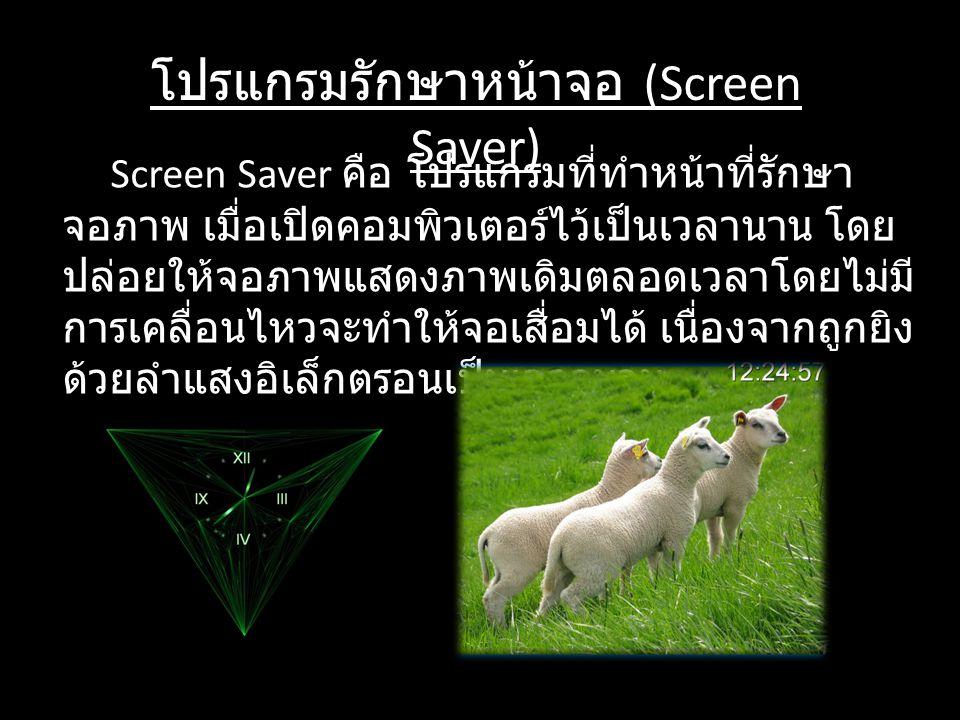 โปรแกรมรักษาหน้าจอ (Screen Saver) Screen Saver คือ โปรแกรมที่ทำหน้าที่รักษา จอภาพ เมื่อเปิดคอมพิวเตอร์ไว้เป็นเวลานาน โดย ปล่อยให้จอภาพแสดงภาพเดิมตลอดเ