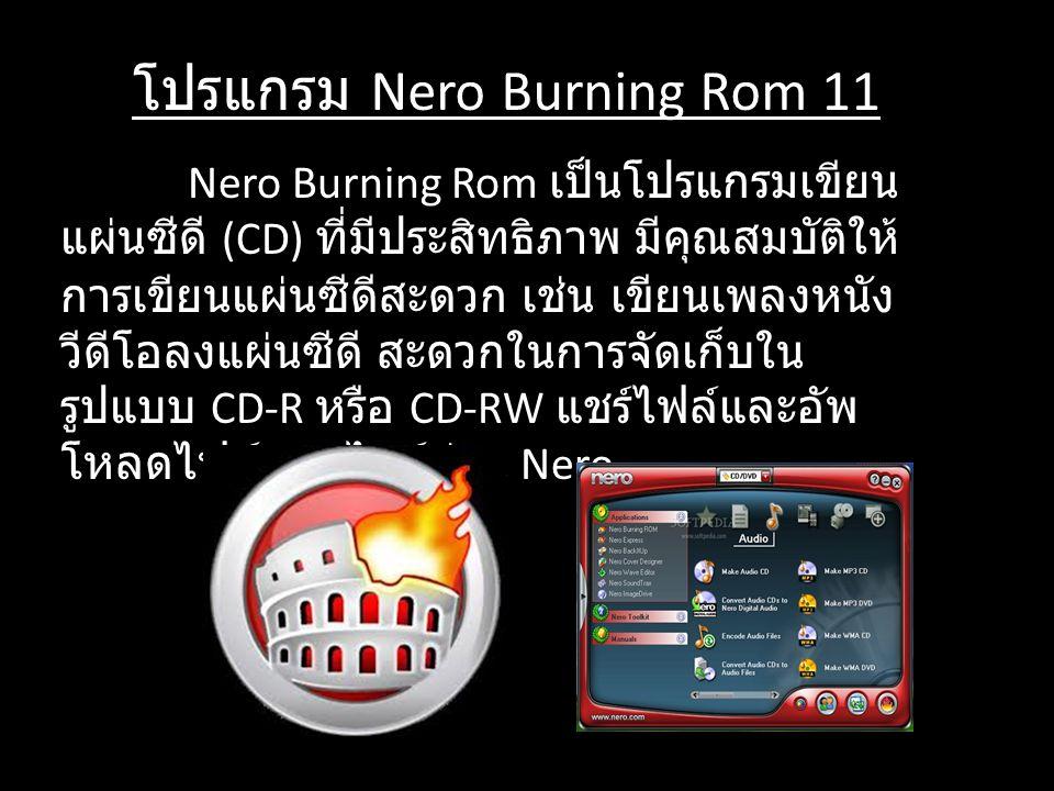 โปรแกรม Nero Burning Rom 11 Nero Burning Rom เป็นโปรแกรมเขียน แผ่นซีดี (CD) ที่มีประสิทธิภาพ มีคุณสมบัติให้ การเขียนแผ่นซีดีสะดวก เช่น เขียนเพลงหนัง ว