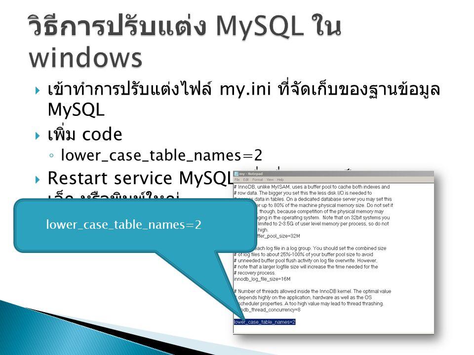  เข้าทำการปรับแต่งไฟล์ my.ini ที่จัดเก็บของฐานข้อมูล MySQL  เพิ่ม code ◦ lower_case_table_names=2  Restart service MySQL เพื่อชื่อตารางเป็นตัวพิมพ์ เล็ก หรือพิมพ์ใหญ่ lower_case_table_names=2