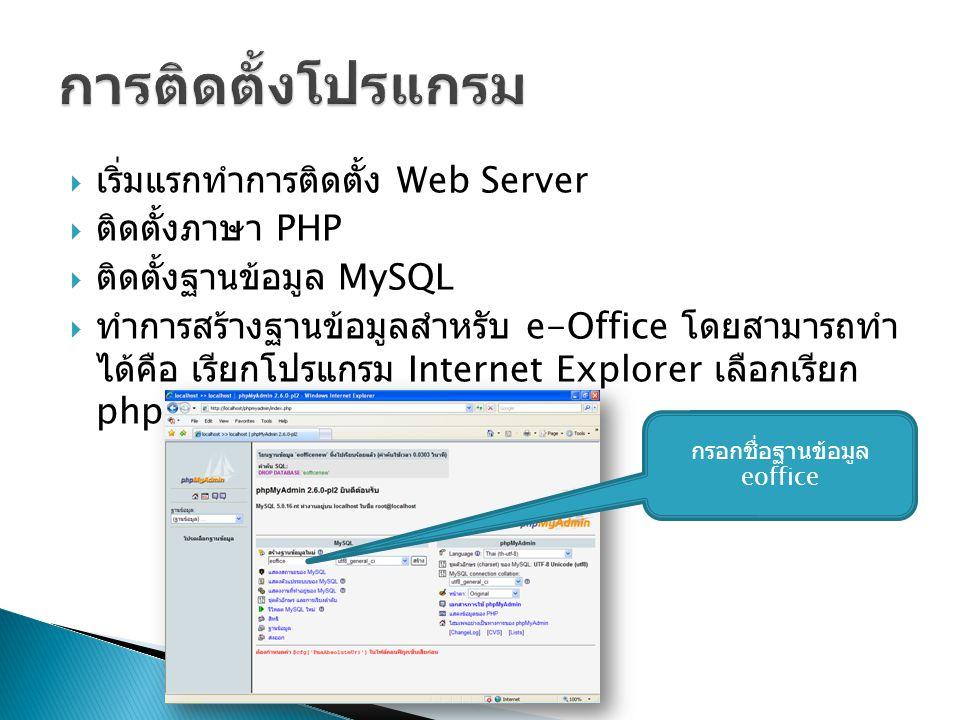  เริ่มแรกทำการติดตั้ง Web Server  ติดตั้งภาษา PHP  ติดตั้งฐานข้อมูล MySQL  ทำการสร้างฐานข้อมูลสำหรับ e-Office โดยสามารถทำ ได้คือ เรียกโปรแกรม Internet Explorer เลือกเรียก phpMyAdmin กรอกชื่อฐานข้อมูล eoffice