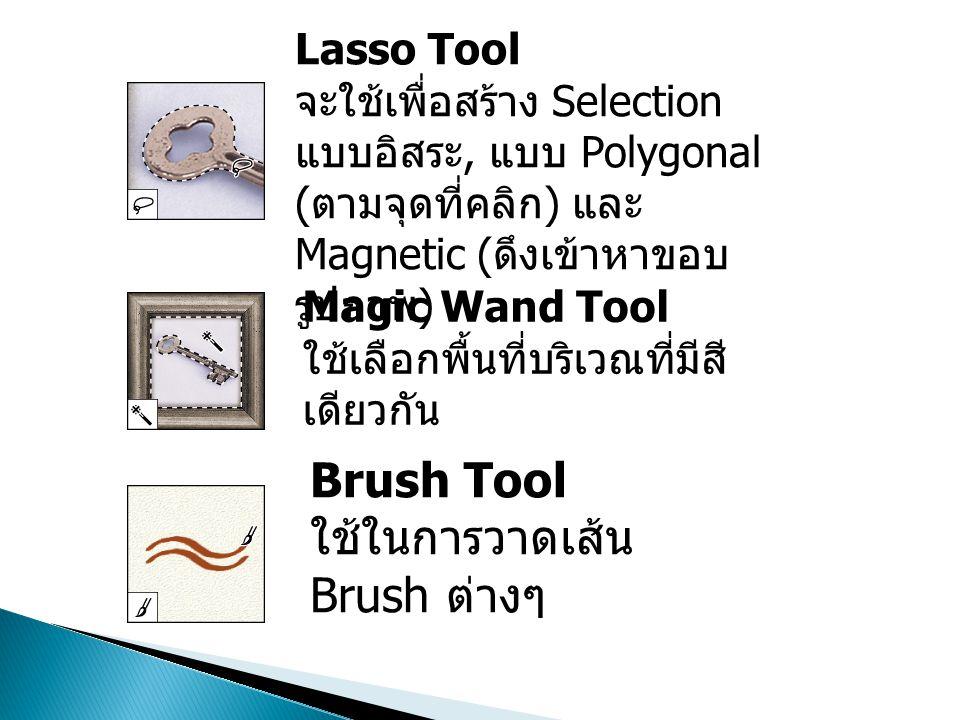 Lasso Tool จะใช้เพื่อสร้าง Selection แบบอิสระ, แบบ Polygonal ( ตามจุดที่คลิก ) และ Magnetic ( ดึงเข้าหาขอบ รูปภาพ ) Magic Wand Tool ใช้เลือกพื้นที่บริเวณที่มีสี เดียวกัน Brush Tool ใช้ในการวาดเส้น Brush ต่างๆ