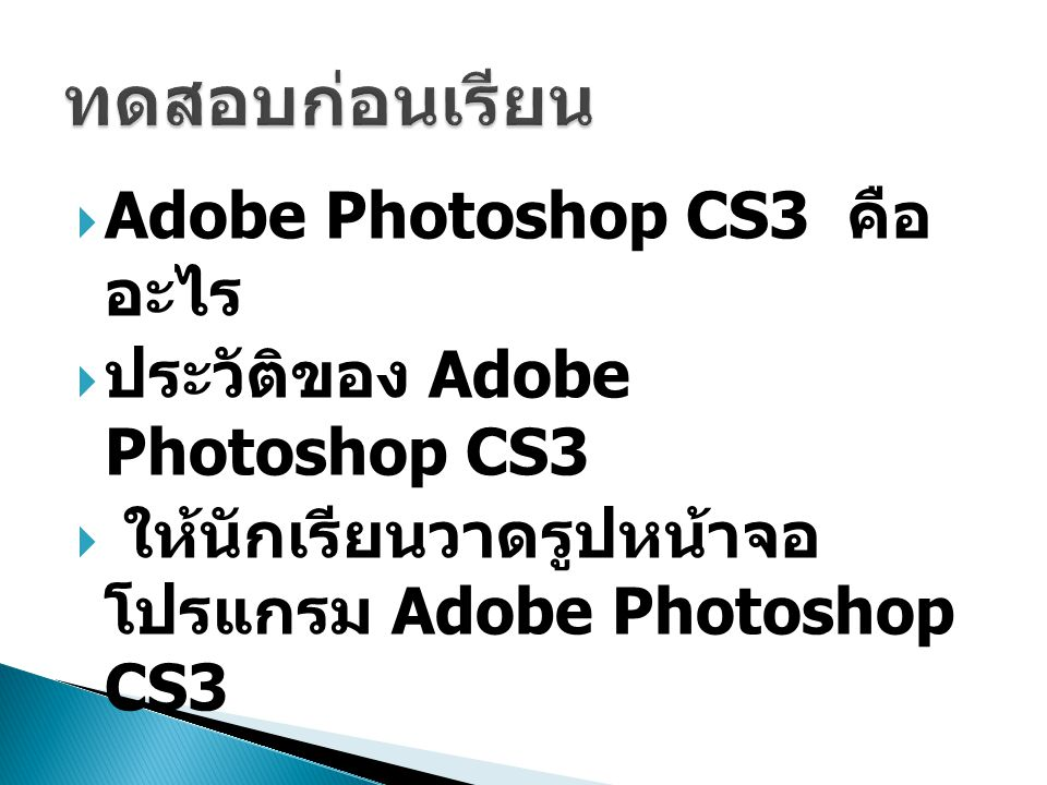  Adobe Photoshop CS3 คือ อะไร  ประวัติของ Adobe Photoshop CS3  ให้นักเรียนวาดรูปหน้าจอ โปรแกรม Adobe Photoshop CS3