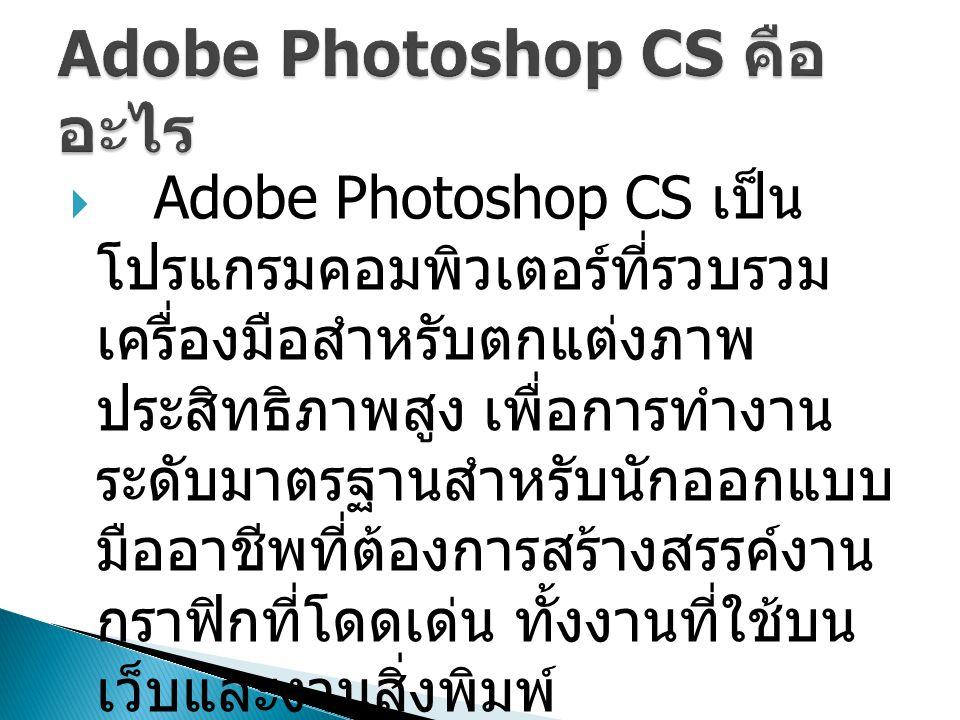 Adobe Photoshop CS เป็น โปรแกรมคอมพิวเตอร์ที่รวบรวม เครื่องมือสำหรับตกแต่งภาพ ประสิทธิภาพสูง เพื่อการทำงาน ระดับมาตรฐานสำหรับนักออกแบบ มืออาชีพที่ต้องการสร้างสรรค์งาน กราฟิกที่โดดเด่น ทั้งงานที่ใช้บน เว็บและงานสิ่งพิมพ์