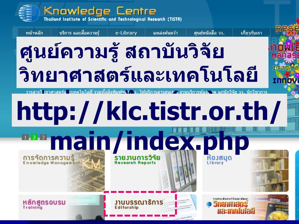 ศูนย์ความรู้ สถาบันวิจัย วิทยาศาสตร์และเทคโนโลยี แห่งประเทศไทย ( วว.) http://klc.tistr.or.th/ main/index.php