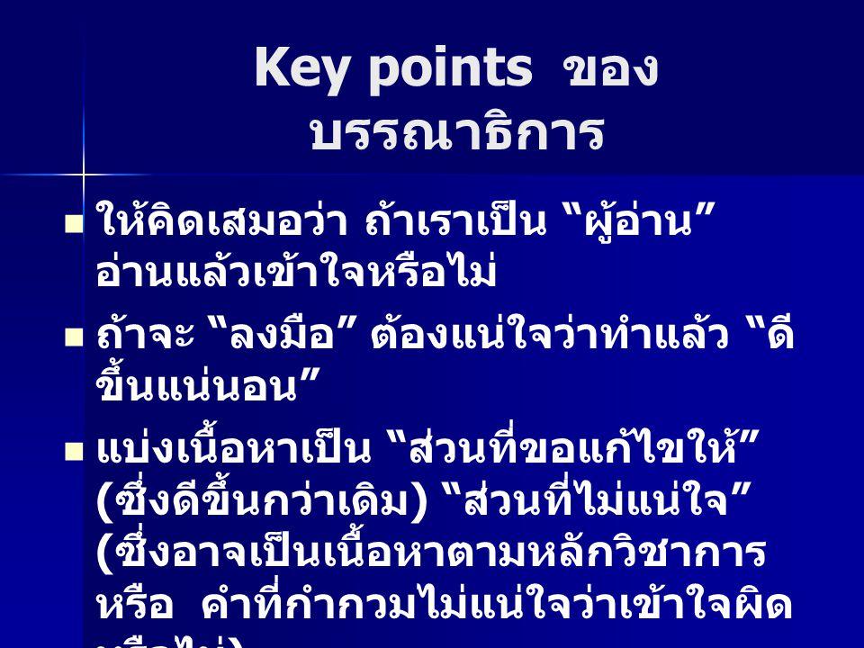 Key points ของ บรรณาธิการ ให้คิดเสมอว่า ถ้าเราเป็น ผู้อ่าน อ่านแล้วเข้าใจหรือไม่ ถ้าจะ ลงมือ ต้องแน่ใจว่าทำแล้ว ดี ขึ้นแน่นอน แบ่งเนื้อหาเป็น ส่วนที่ขอแก้ไขให้ ( ซึ่งดีขึ้นกว่าเดิม ) ส่วนที่ไม่แน่ใจ ( ซึ่งอาจเป็นเนื้อหาตามหลักวิชาการ หรือ คำที่กำกวมไม่แน่ใจว่าเข้าใจผิด หรือไม่ ) หาแหล่งอ้างอิง ก่อน เจรจา กับ ผู้เขียน