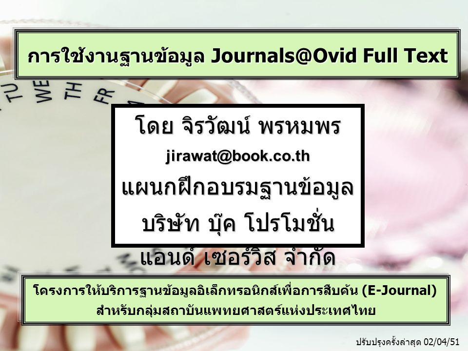 การใช้งานฐานข้อมูล Journals@Ovid Full Text โครงการให้บริการฐานข้อมูลอิเล็กทรอนิกส์เพื่อการสืบค้น (E-Journal) สำหรับกลุ่มสถาบันแพทยศาสตร์แห่งประเทศไทย โดย จิรวัฒน์ พรหมพร jirawat@book.co.thแผนกฝึกอบรมฐานข้อมูล บริษัท บุ๊ค โปรโมชั่น แอนด์ เซอร์วิส จำกัด ปรับปรุงครั้งล่าสุด 02/04/51