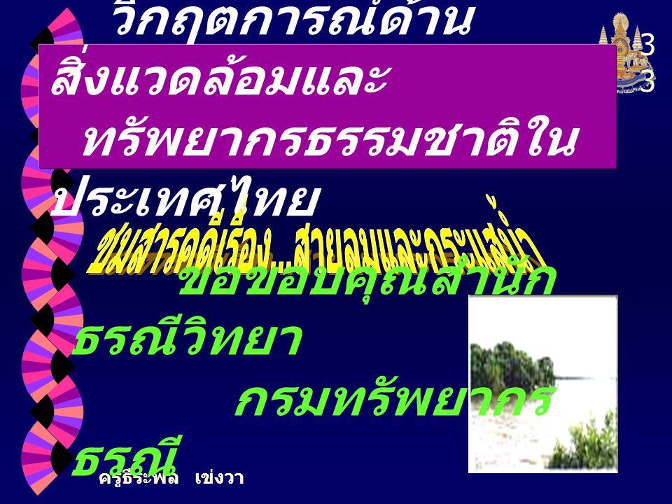ครูธีระพล เข่งวา 3 วิกฤตการณ์ด้าน สิ่งแวดล้อมและ ทรัพยากรธรรมชาติใน ประเทศไทย ขอขอบคุณสำนัก ธรณีวิทยา กรมทรัพยากร ธรณี