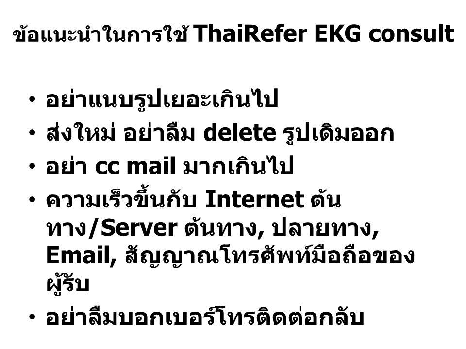 ข้อแนะนำในการใช้ ThaiRefer EKG consult อย่าแนบรูปเยอะเกินไป ส่งใหม่ อย่าลืม delete รูปเดิมออก อย่า cc mail มากเกินไป ความเร็วขึ้นกับ Internet ต้น ทาง /Server ต้นทาง, ปลายทาง, Email, สัญญาณโทรศัพท์มือถือของ ผู้รับ อย่าลืมบอกเบอร์โทรติดต่อกลับ