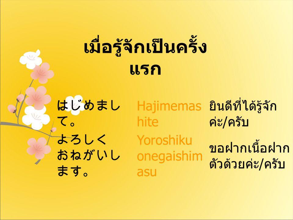 はじめまし て。 Hajimemas hite ยินดีที่ได้รู้จัก ค่ะ / ครับ よろしく おねがいし ます。 Yoroshiku onegaishim asu ขอฝากเนื้อฝาก ตัวด้วยค่ะ / ครับ เมื่อรู้จักเป็นครั้ง แรก