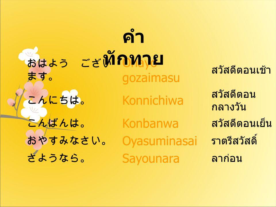 おはよう ござい ます。 Ohayo gozaimasu สวัสดีตอนเช้า こんにちは。 Konnichiwa สวัสดีตอน กลางวัน こんばんは。 Konbanwa สวัสดีตอนเย็น おやすみなさい。 Oyasuminasai ราตรีสวัสดิ์ さようなら。