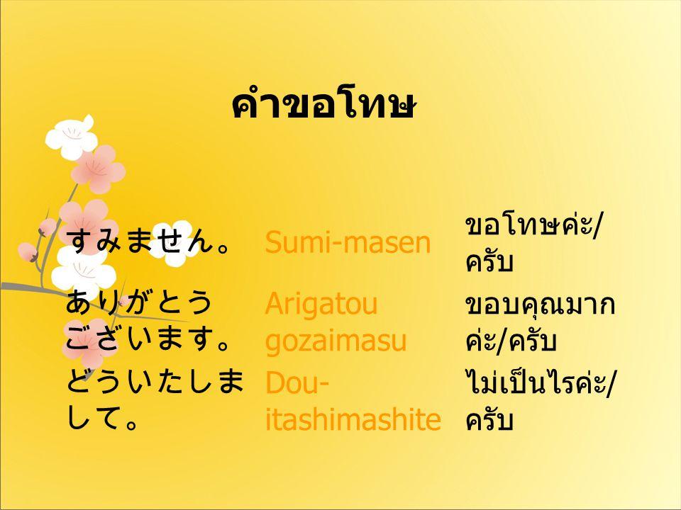 すみません。 Sumi-masen ขอโทษค่ะ / ครับ ありがとう ございます。 Arigatou gozaimasu ขอบคุณมาก ค่ะ / ครับ どういたしま して。 Dou- itashimashite ไม่เป็นไรค่ะ / ครับ คำขอโทษ