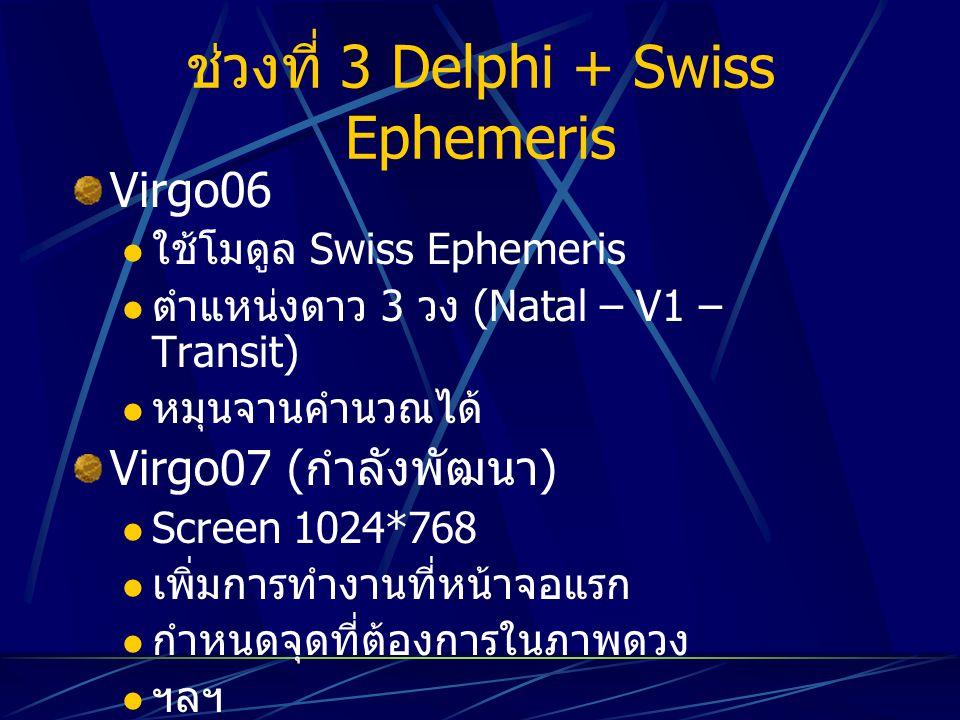 ช่วงที่ 3 Delphi + Swiss Ephemeris Virgo06 ใช้โมดูล Swiss Ephemeris ตำแหน่งดาว 3 วง (Natal – V1 – Transit) หมุนจานคำนวณได้ Virgo07 ( กำลังพัฒนา ) Scre