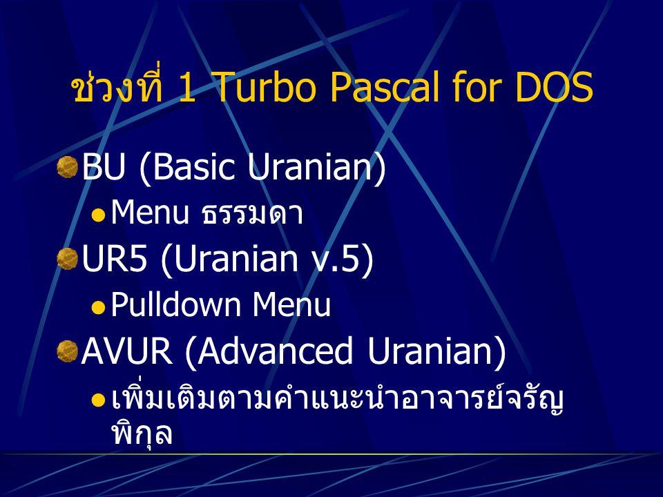 ช่วงที่ 1 Turbo Pascal for DOS BU (Basic Uranian) Menu ธรรมดา UR5 (Uranian v.5) Pulldown Menu AVUR (Advanced Uranian) เพิ่มเติมตามคำแนะนำอาจารย์จรัญ พ