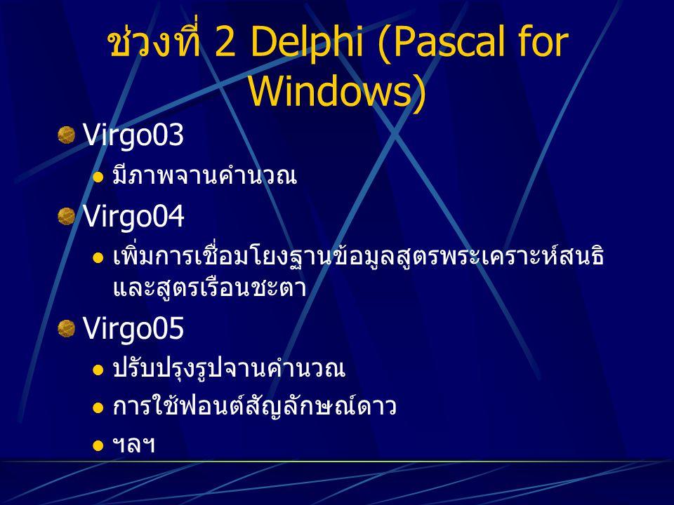 ช่วงที่ 2 Delphi (Pascal for Windows) Virgo03 มีภาพจานคำนวณ Virgo04 เพิ่มการเชื่อมโยงฐานข้อมูลสูตรพระเคราะห์สนธิ และสูตรเรือนชะตา Virgo05 ปรับปรุงรูปจ