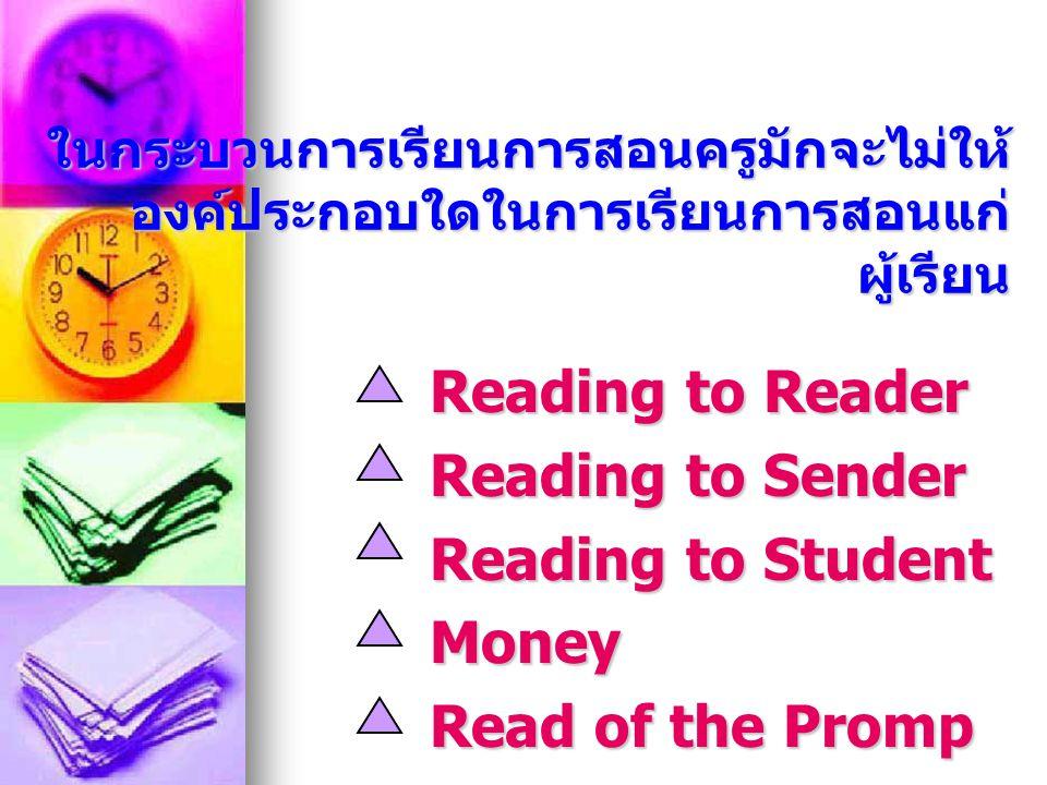 ในกระบวนการเรียนการสอนครูมักจะไม่ให้ องค์ประกอบใดในการเรียนการสอนแก่ ผู้เรียน Reading to Reader Reading to Sender Reading to Student Money Read of the Promp